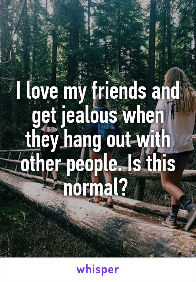 I love my friends and get jealous when they hang out with other people. Is this normal?