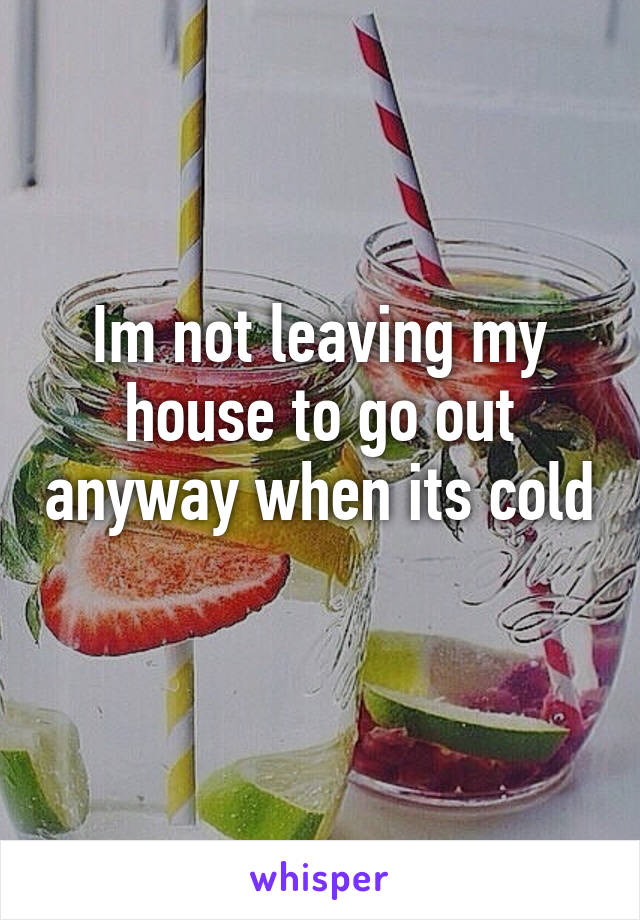 Im not leaving my house to go out anyway when its cold