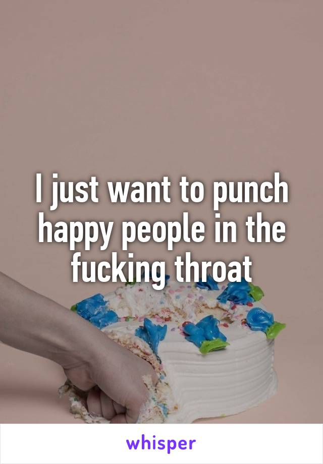 I just want to punch happy people in the fucking throat