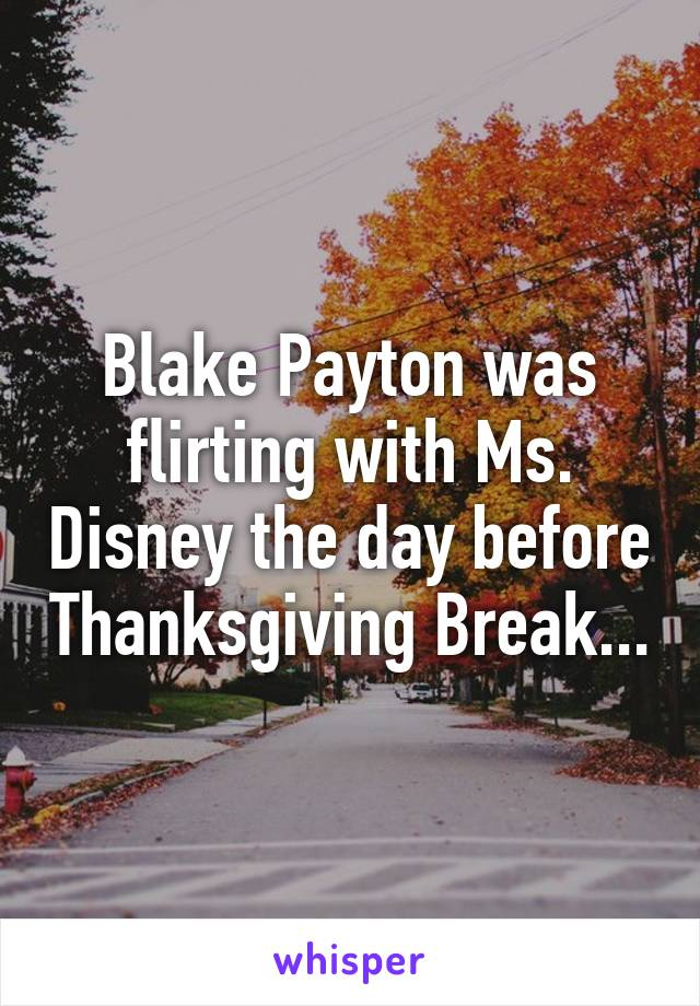 Blake Payton was flirting with Ms. Disney the day before Thanksgiving Break...