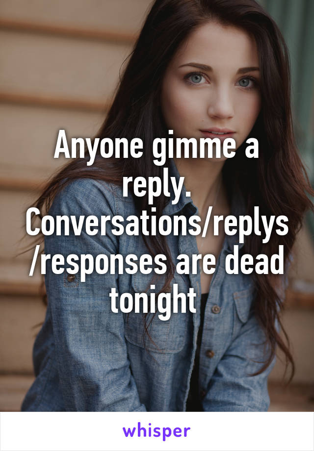 Anyone gimme a reply. Conversations/replys/responses are dead tonight