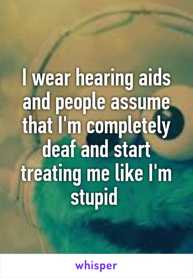 I wear hearing aids and people assume that I'm completely deaf and start treating me like I'm stupid