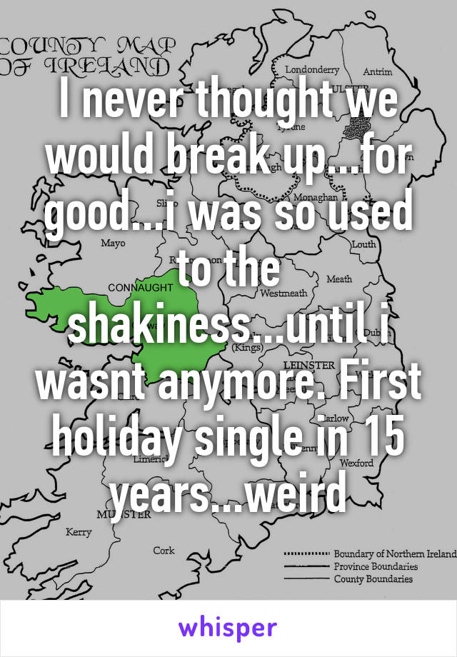 I never thought we would break up...for good...i was so used to the shakiness...until i wasnt anymore. First holiday single in 15 years...weird