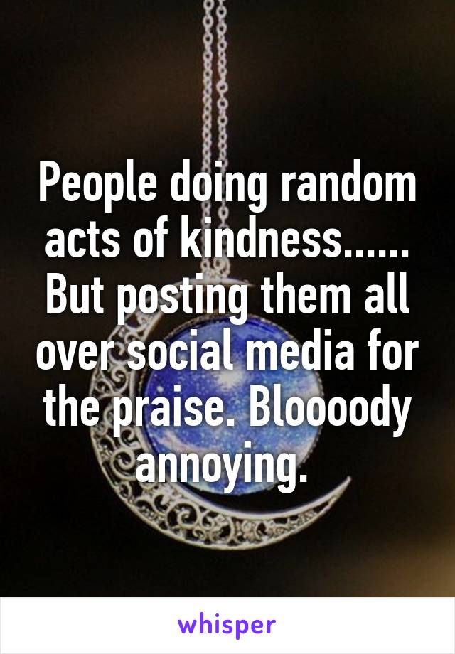 People doing random acts of kindness...... But posting them all over social media for the praise. Bloooody annoying.