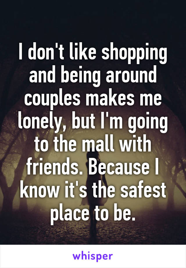 I don't like shopping and being around couples makes me lonely, but I'm going to the mall with friends. Because I know it's the safest place to be.