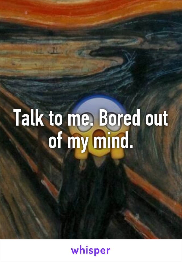 Talk to me. Bored out of my mind.