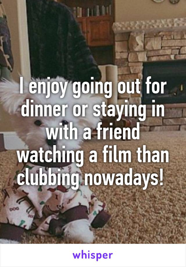 I enjoy going out for dinner or staying in with a friend watching a film than clubbing nowadays!