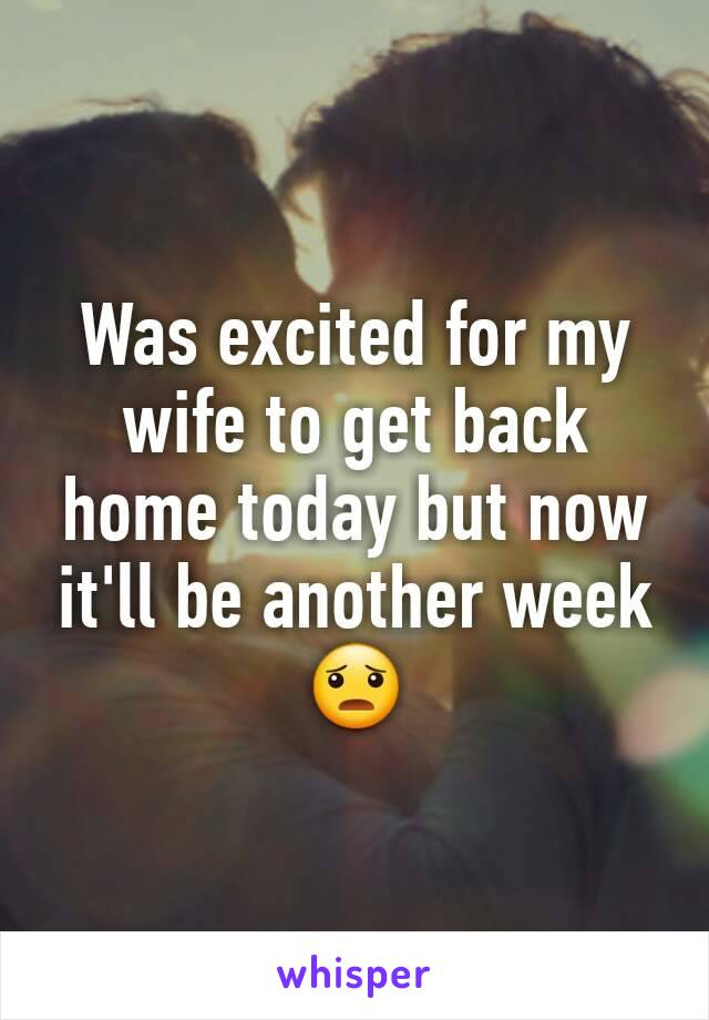Was excited for my wife to get back home today but now it'll be another week 😦
