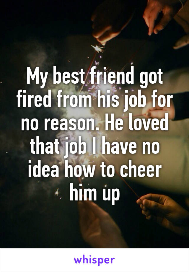 My best friend got fired from his job for no reason. He loved that job I have no idea how to cheer him up