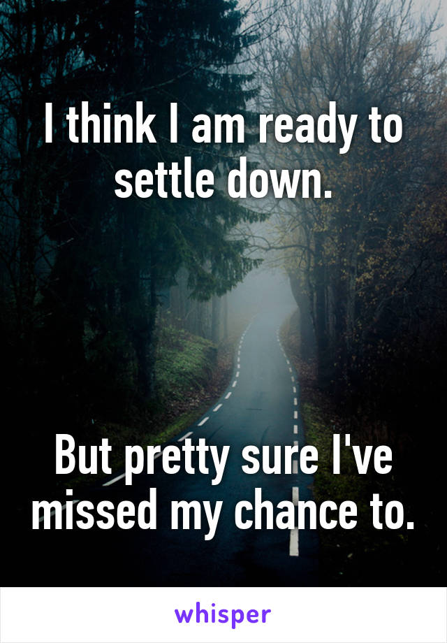 I think I am ready to settle down.     But pretty sure I've missed my chance to.
