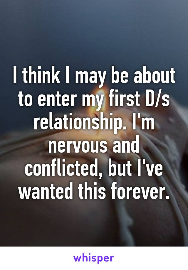 I think I may be about to enter my first D/s relationship. I'm nervous and conflicted, but I've wanted this forever.