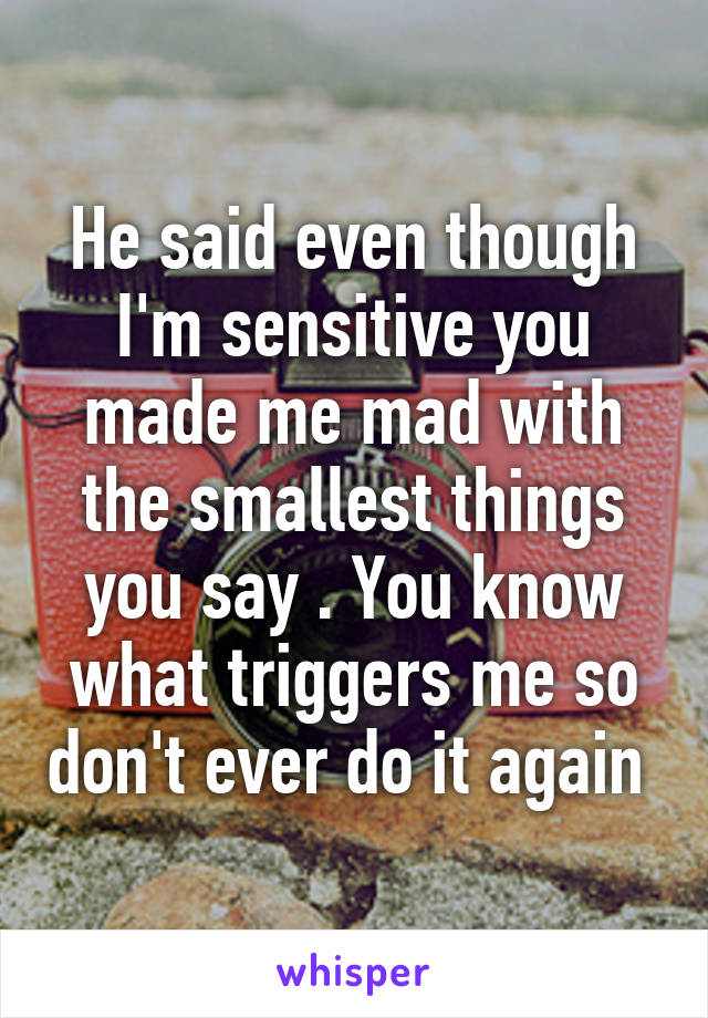 He said even though I'm sensitive you made me mad with the smallest things you say . You know what triggers me so don't ever do it again