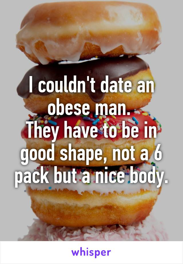 I couldn't date an obese man.  They have to be in good shape, not a 6 pack but a nice body.