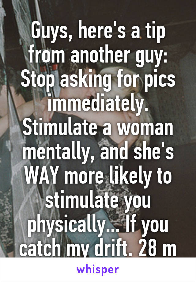 Guys, here's a tip from another guy: Stop asking for pics immediately. Stimulate a woman mentally, and she's WAY more likely to stimulate you physically... If you catch my drift. 28 m