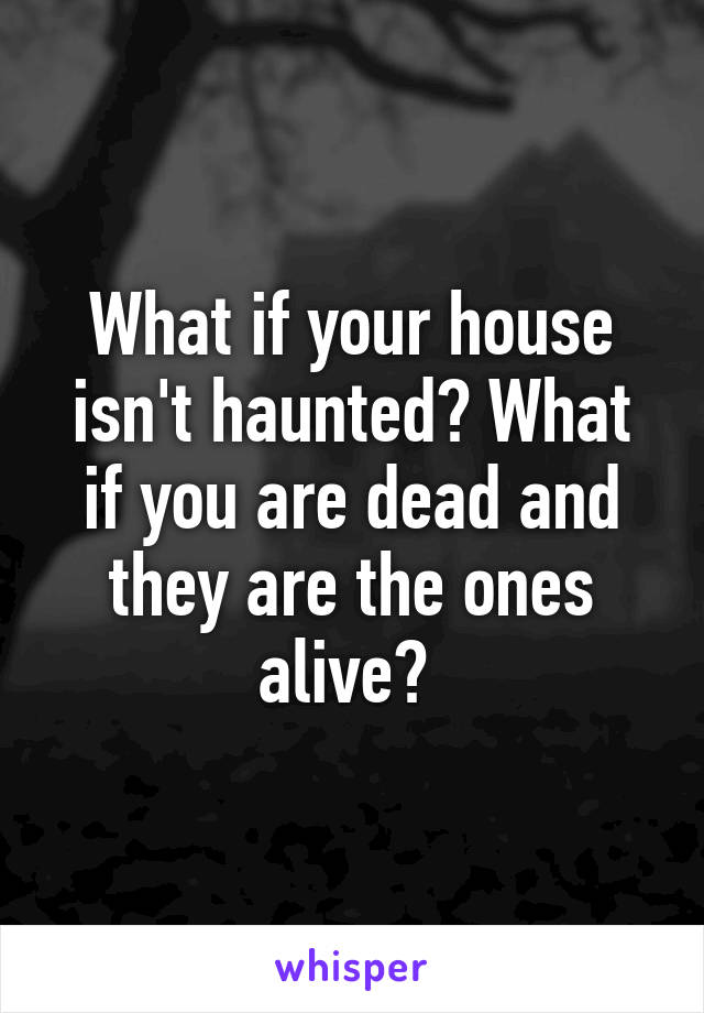 What if your house isn't haunted? What if you are dead and they are the ones alive?