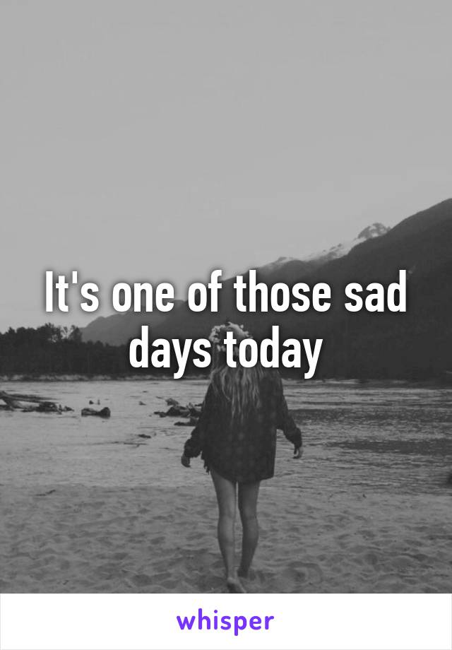 It's one of those sad days today