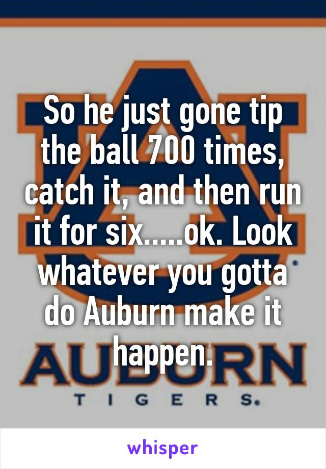 So he just gone tip the ball 700 times, catch it, and then run it for six.....ok. Look whatever you gotta do Auburn make it happen.