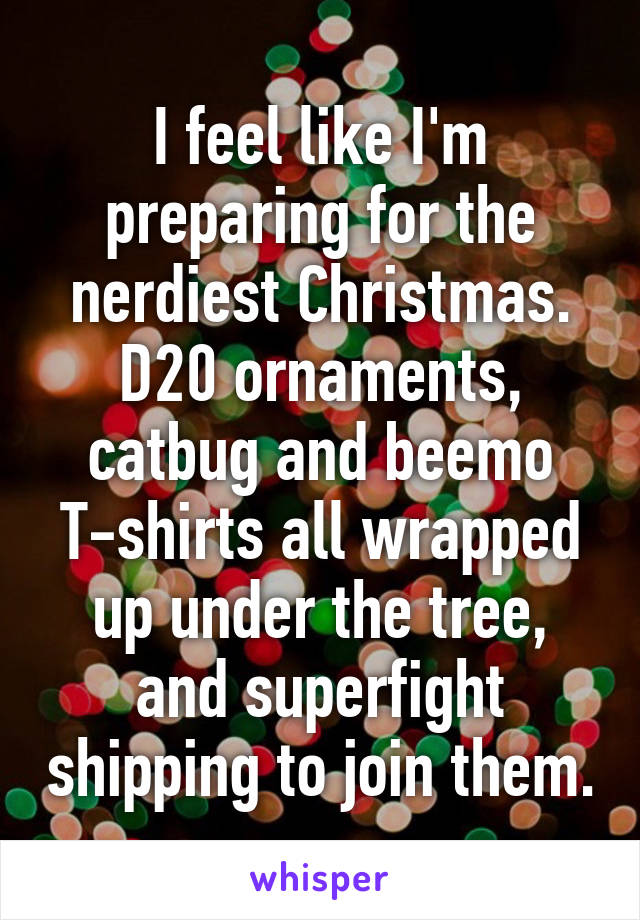 I feel like I'm preparing for the nerdiest Christmas. D20 ornaments, catbug and beemo T-shirts all wrapped up under the tree, and superfight shipping to join them.
