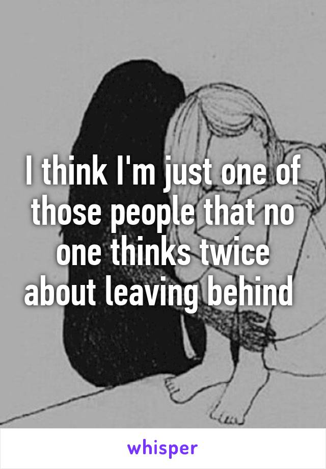 I think I'm just one of those people that no one thinks twice about leaving behind