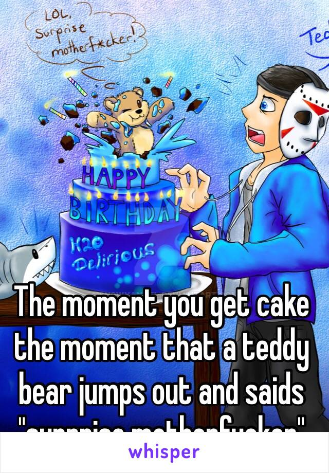 """The moment you get cake the moment that a teddy bear jumps out and saids """"surprise motherfucker"""""""