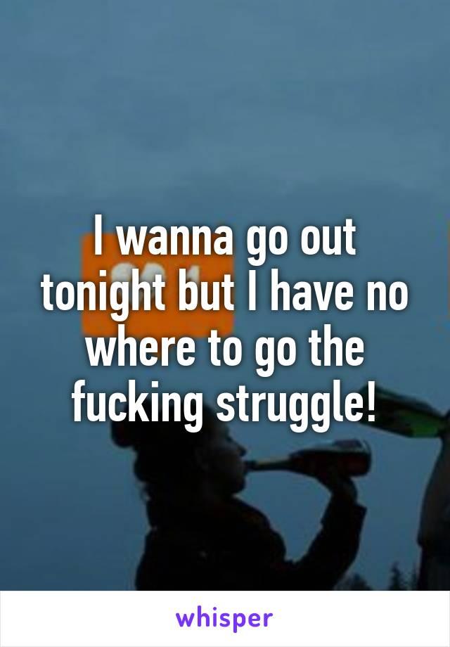 I wanna go out tonight but I have no where to go the fucking struggle!