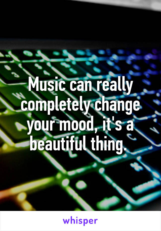 Music can really completely change your mood, it's a beautiful thing.