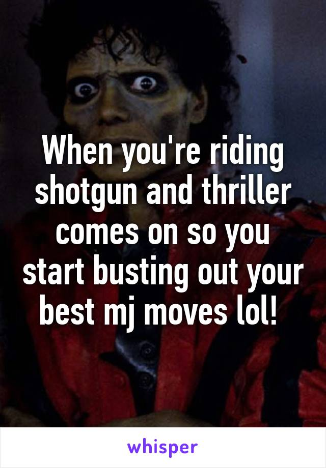 When you're riding shotgun and thriller comes on so you start busting out your best mj moves lol!