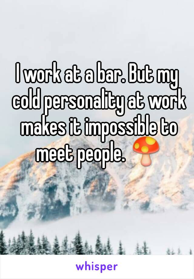 I work at a bar. But my cold personality at work makes it impossible to meet people. 🍄