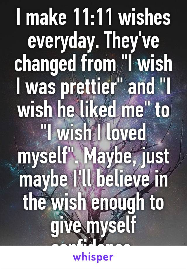 """I make 11:11 wishes everyday. They've changed from """"I wish I was prettier"""" and """"I wish he liked me"""" to """"I wish I loved myself"""". Maybe, just maybe I'll believe in the wish enough to give myself confidence."""