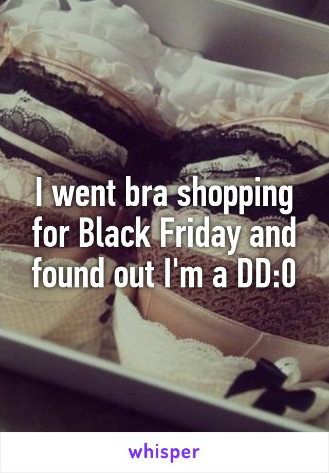 I went bra shopping for Black Friday and found out I'm a DD:0