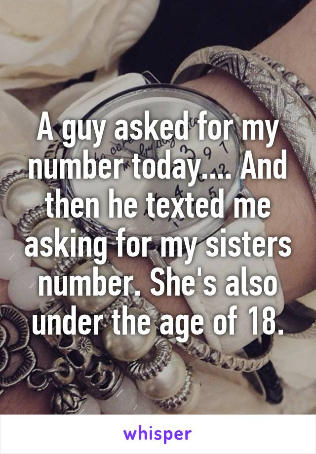 A guy asked for my number today.... And then he texted me asking for my sisters number. She's also under the age of 18.