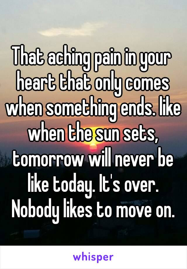 That aching pain in your heart that only comes when something ends. like when the sun sets, tomorrow will never be like today. It's over. Nobody likes to move on.
