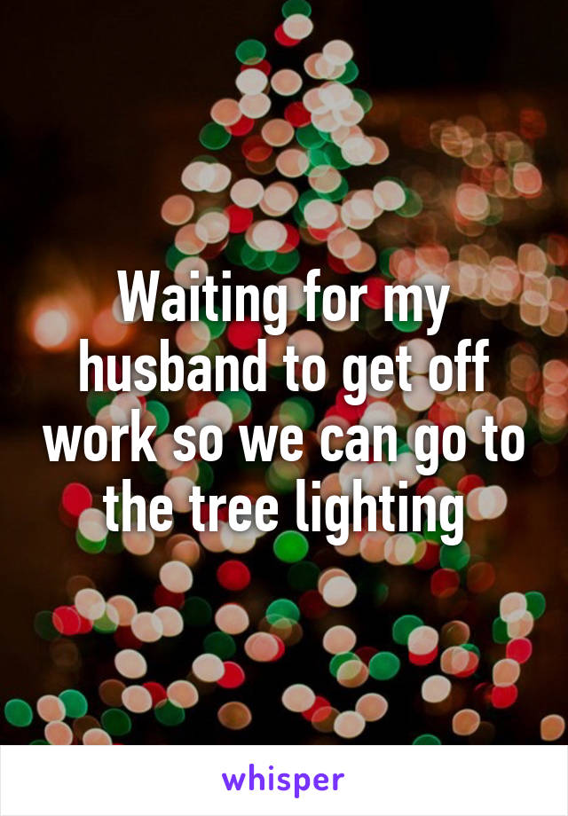 Waiting for my husband to get off work so we can go to the tree lighting