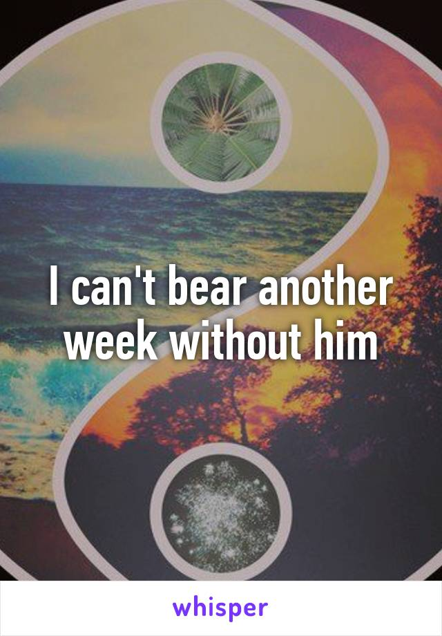 I can't bear another week without him