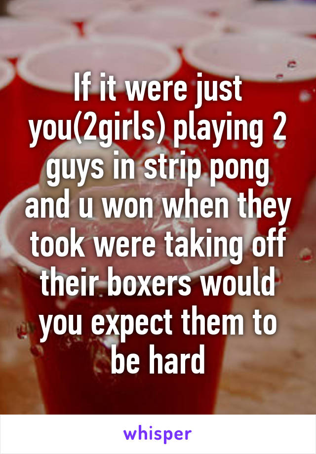 If it were just you(2girls) playing 2 guys in strip pong and u won when they took were taking off their boxers would you expect them to be hard