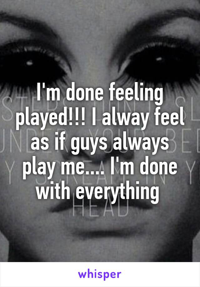 I'm done feeling played!!! I alway feel as if guys always play me.... I'm done with everything