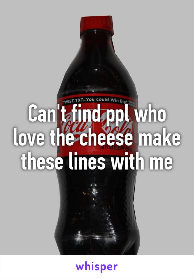 Can't find ppl who love the cheese make these lines with me