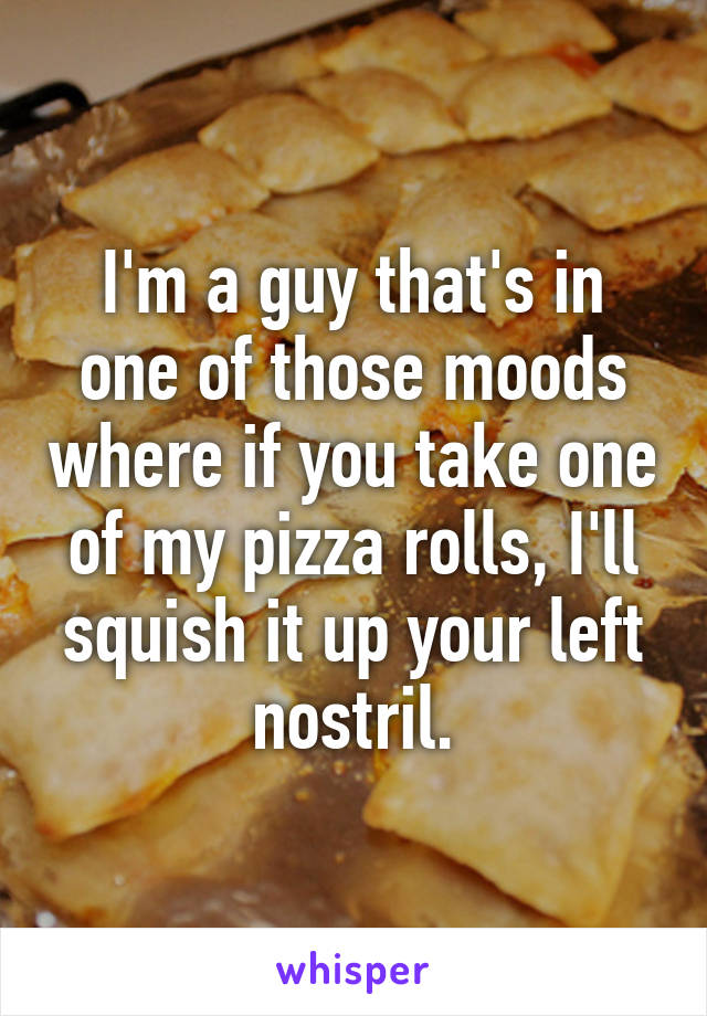I'm a guy that's in one of those moods where if you take one of my pizza rolls, I'll squish it up your left nostril.