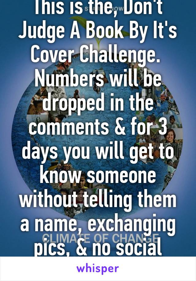 IPHONE USERS This is the, Don't Judge A Book By It's Cover Challenge.  Numbers will be dropped in the comments & for 3 days you will get to know someone without telling them a name, exchanging pics, & no social media. On the fourth day...(comments)