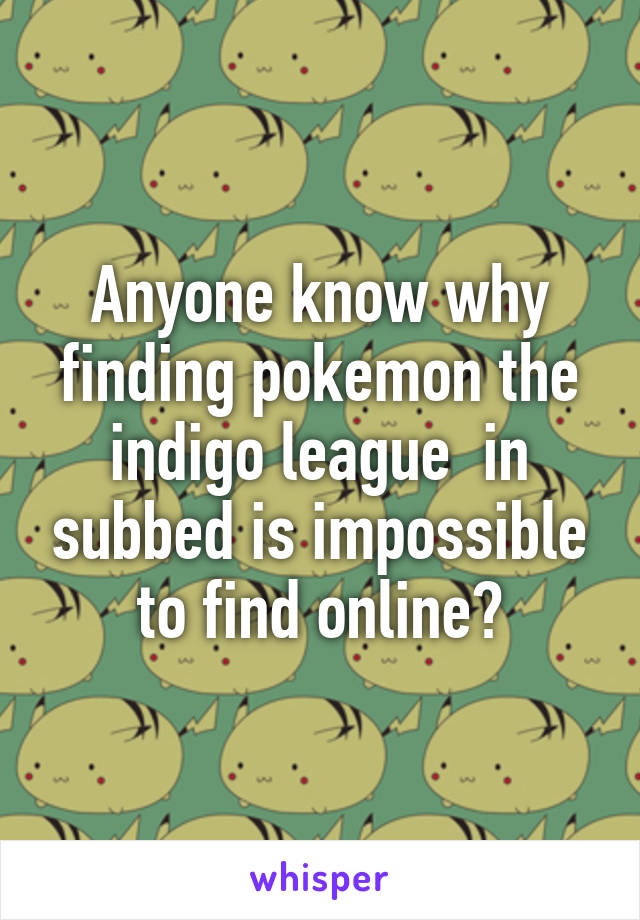 Anyone know why finding pokemon the indigo league  in subbed is impossible to find online?