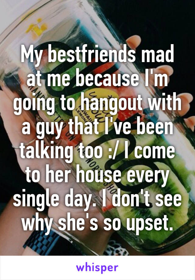 My bestfriends mad at me because I'm going to hangout with a guy that I've been talking too :/ I come to her house every single day. I don't see why she's so upset.