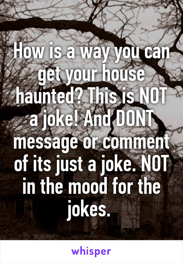 How is a way you can get your house haunted? This is NOT a joke! And DONT message or comment of its just a joke. NOT in the mood for the jokes.