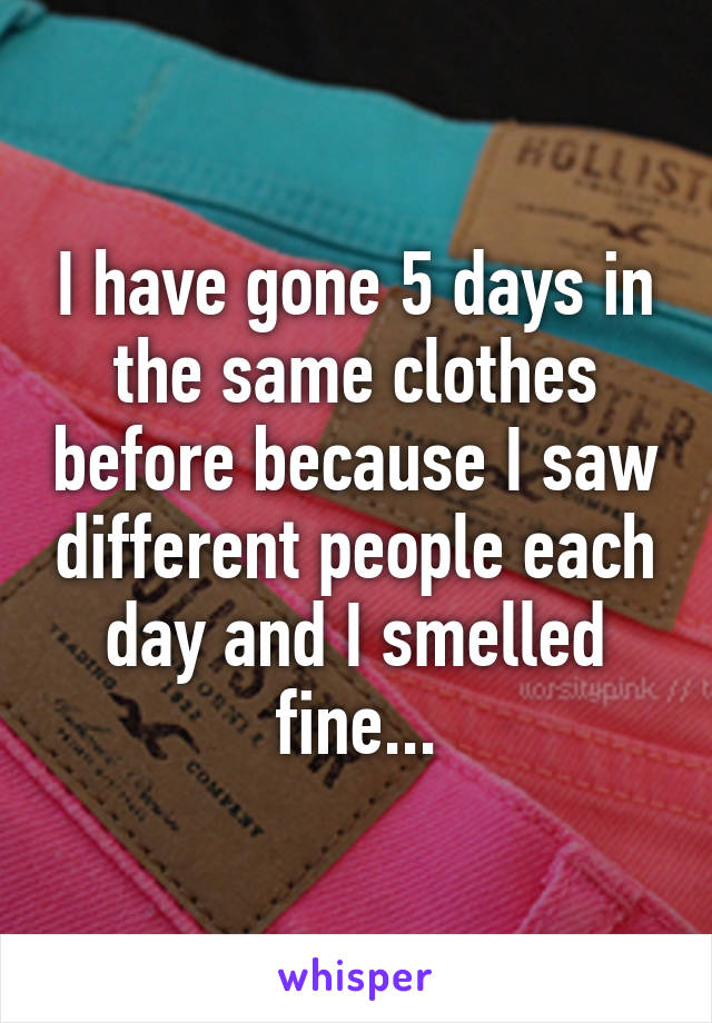 I have gone 5 days in the same clothes before because I saw different people each day and I smelled fine...