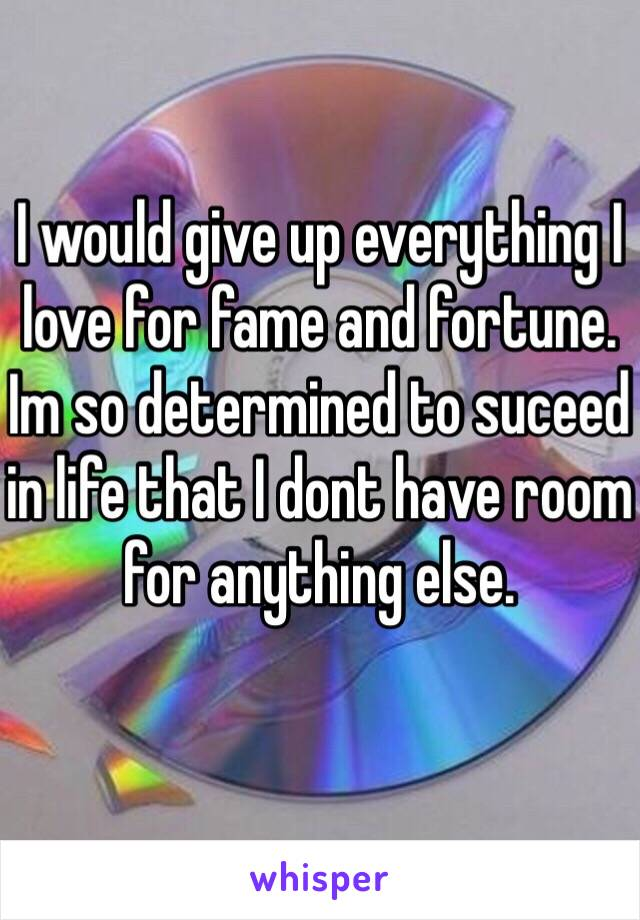 I would give up everything I love for fame and fortune. Im so determined to suceed in life that I dont have room for anything else.