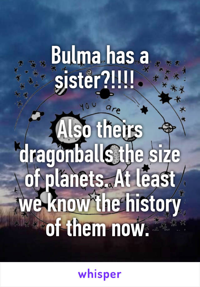 Bulma has a sister?!!!!    Also theirs dragonballs the size of planets. At least we know the history of them now.