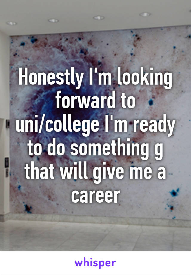 Honestly I'm looking forward to uni/college I'm ready to do something g that will give me a career