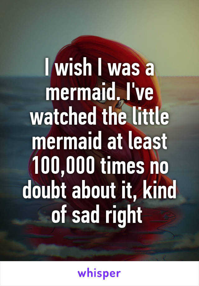 I wish I was a mermaid. I've watched the little mermaid at least 100,000 times no doubt about it, kind of sad right
