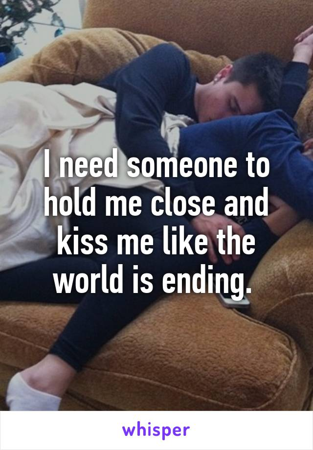 I need someone to hold me close and kiss me like the world is ending.