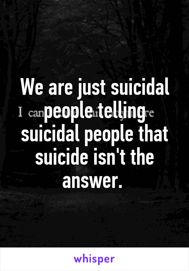 We are just suicidal people telling suicidal people that suicide isn't the answer.