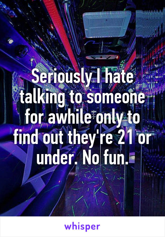 Seriously I hate talking to someone for awhile only to find out they're 21 or under. No fun.